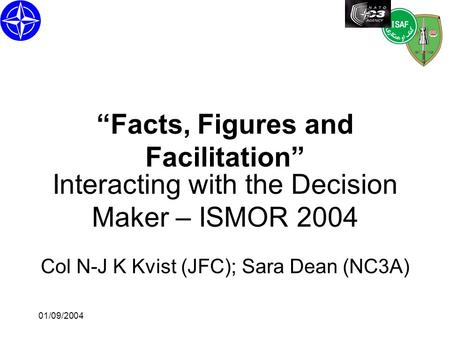 "01/09/2004 Interacting with the Decision Maker – ISMOR 2004 Col N-J K Kvist (JFC); Sara Dean (NC3A) ""Facts, Figures and Facilitation"""