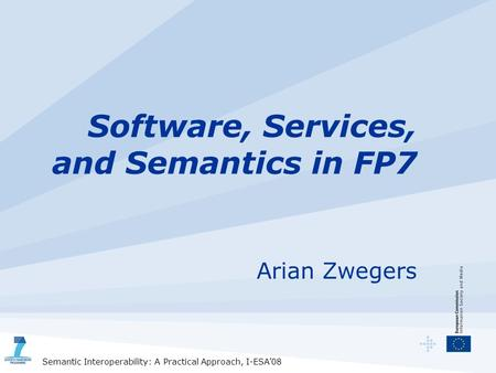 Semantic Interoperability: A Practical Approach, I-ESA'08 Software, Services, and Semantics in FP7 Arian Zwegers.