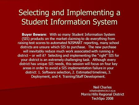Selecting and Implementing a Student Information System Neil Charles Morris Hills Regional District TechSpo 2008 Buyer Beware: