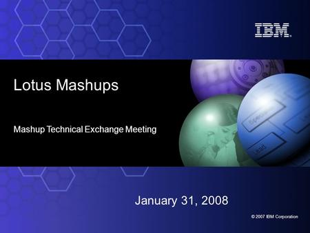 © 2007 IBM Corporation Lotus Mashups Mashup Technical Exchange Meeting January 31, 2008.