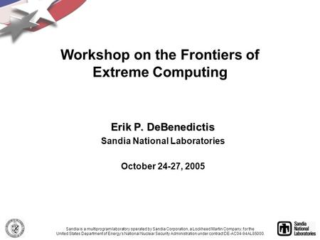 Erik P. DeBenedictis Sandia National Laboratories October 24-27, 2005 Workshop on the Frontiers of Extreme Computing Sandia is a multiprogram laboratory.