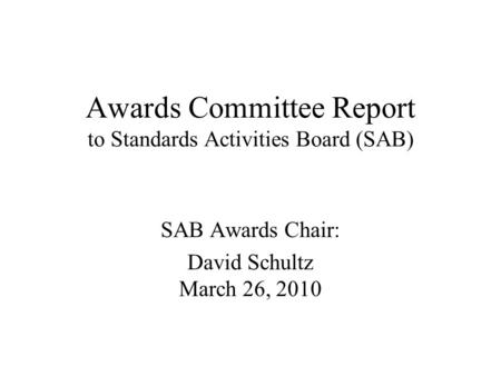 Awards Committee Report to Standards Activities Board (SAB) SAB Awards Chair: David Schultz March 26, 2010.