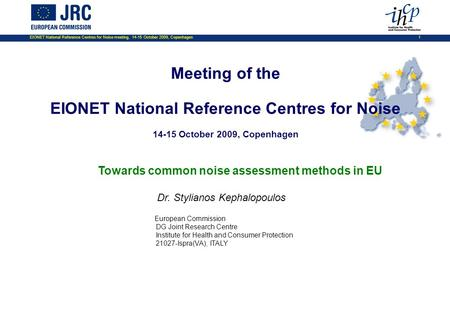 EIONET National Reference Centres for Noise meeting, 14-15 October 2009, Copenhagen 1 Towards common noise assessment methods in EU Dr. Stylianos Kephalopoulos.