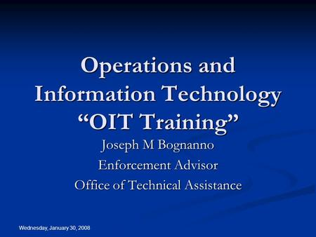 "Wednesday, January 30, 2008 Operations and Information Technology ""OIT Training"" Joseph M Bognanno Enforcement Advisor Office of Technical Assistance."