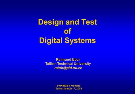 EVIKINGS II Meeting Tallinn, March 17, 2003 Design and Test of Digital Systems Raimund Ubar Tallinn Technical University