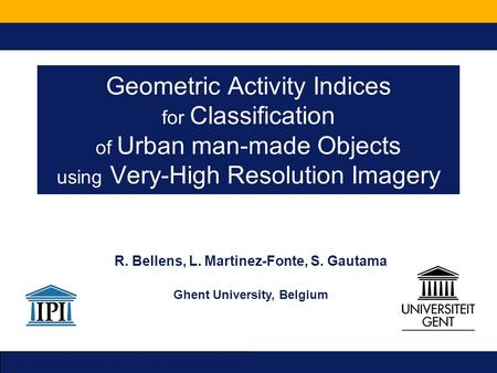Geometric Activity Indices for Classification of Urban man-made Objects using Very-High Resolution Imagery R. Bellens, L. Martinez-Fonte, S. Gautama Ghent.