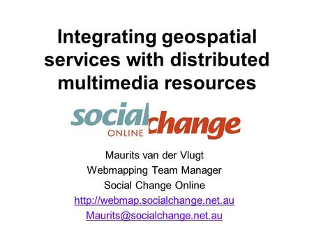 Integrating geospatial services with distributed multimedia resources Maurits van der Vlugt Webmapping Team Manager Social Change Online