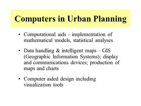 Computers in Urban Planning Computational aids – implementation of mathematical models, statistical analyses Data handling & intelligent maps – GIS (Geographic.