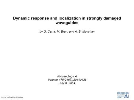 Dynamic response and localization in strongly damaged waveguides by G. Carta, M. Brun, and A. B. Movchan Proceedings A Volume 470(2167):20140136 July 8,