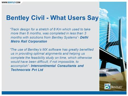 "Bentley Civil - What Users Say ""Track design for a stretch of 8 Km which used to take more than 6 months, was completed in less than 3 months with solutions."