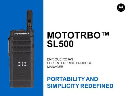 MOTOTRBO™ SL500 ENRIQUE ROJAS PCR ENTERPRISE PRODUCT MANAGER PORTABILITY AND SIMPLICITY REDEFINED.