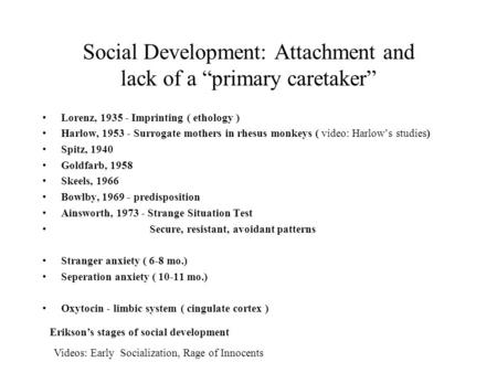"Social Development: Attachment and lack of a ""primary caretaker"" Lorenz, 1935 - Imprinting ( ethology ) Harlow, 1953 - Surrogate mothers in rhesus monkeys."