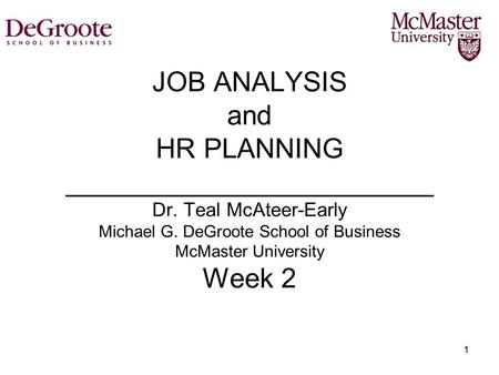 1 JOB ANALYSIS and HR PLANNING ________________________ Dr. Teal McAteer-Early Michael G. DeGroote School of Business McMaster University Week 2.