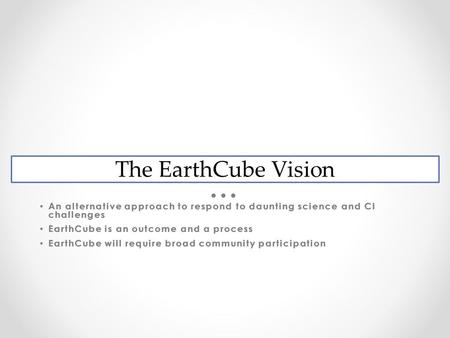 EarthCube Vision An alternative approach to respond to daunting science and CI challenges An alternative approach to respond to daunting science and CI.