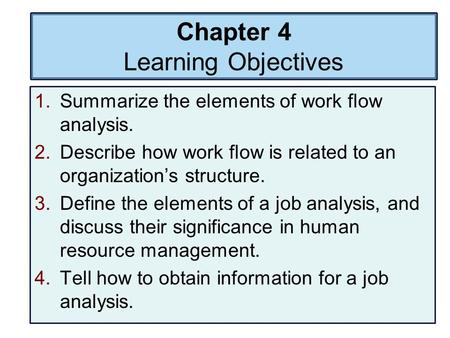 Chapter 4 Learning Objectives 1.Summarize the elements of work flow analysis. 2.Describe how work flow is related to an organization's structure. 3.Define.