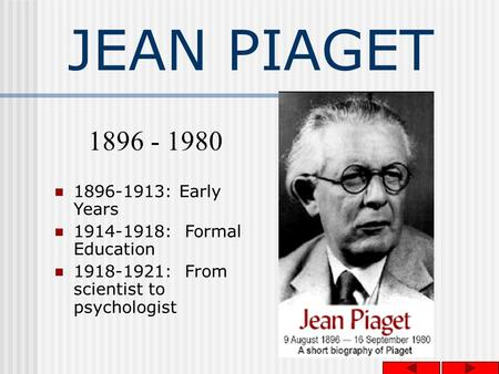 JEAN PIAGET 1896-1913: Early Years 1914-1918: Formal Education 1918-1921: From scientist to psychologist 1896 - 1980.