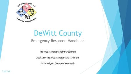 DeWitt County Emergency Response Handbook 1 of 14 Project Manager: Robert Gannon Assistant Project Manager: Matt Ahrens GIS Analyst: George Caracostis.