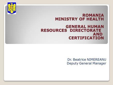 ROMANIA MINISTRY OF HEALTH GENERAL HUMAN RESOURCES DIRECTORATE AND CERTIFICATION ROMANIA MINISTRY OF HEALTH GENERAL HUMAN RESOURCES DIRECTORATE AND CERTIFICATION.