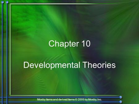 Mosby items and derived items © 2005 by Mosby, Inc. Chapter 10 Developmental Theories.