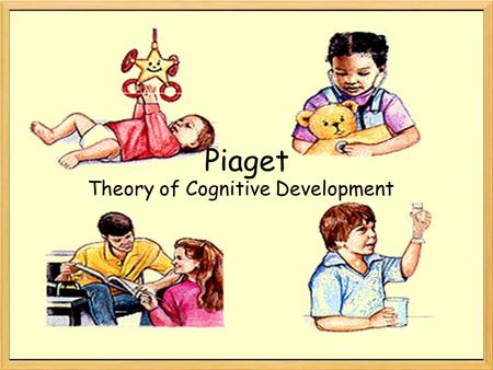 Piaget Theory of Cognitive Development. Schemas, schemas, schemas! Born with innate schemas –Based on natural reflexes –As child interacts with environment,