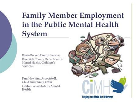 Family Member Employment in the Public Mental Health System Renee Becker, Family Liaison, Riverside County Department of Mental Health, Children's Services.
