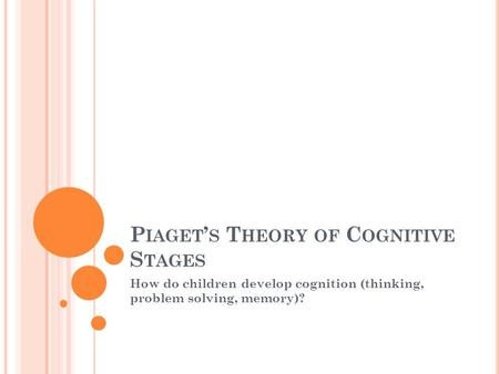 P IAGET ' S T HEORY OF C OGNITIVE S TAGES How do children develop cognition (thinking, problem solving, memory)?