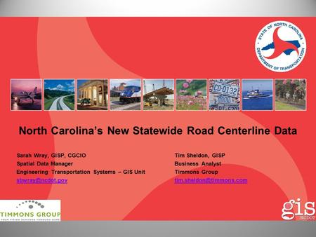 North Carolina's New Statewide Road Centerline Data Sarah Wray, GISP, CGCIOTim Sheldon, GISP Spatial Data ManagerBusiness Analyst Engineering Transportation.