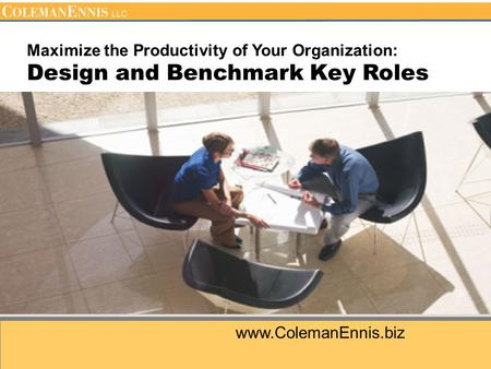 Www.ColemanEnnis.biz Maximize the Productivity of Your Organization: Design and Benchmark Key Roles.