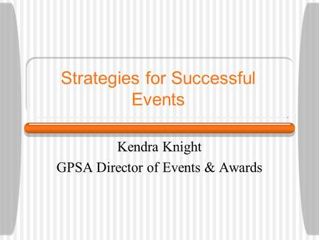 Strategies for Successful Events Kendra Knight GPSA Director of Events & Awards.