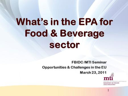 1 What's in the EPA for Food & Beverage sector FBIDC /MTI Seminar Opportunities & Challenges in the EU March 23, 2011.