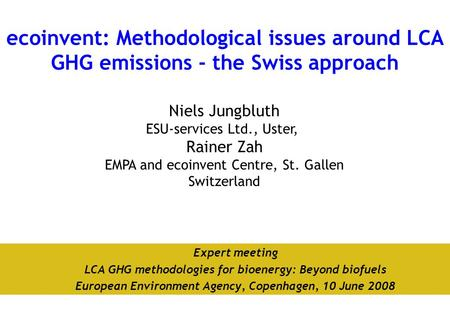 Niels Jungbluth ESU-services Ltd., Uster, Rainer Zah EMPA and ecoinvent Centre, St. Gallen Switzerland ecoinvent: Methodological issues around LCA GHG.
