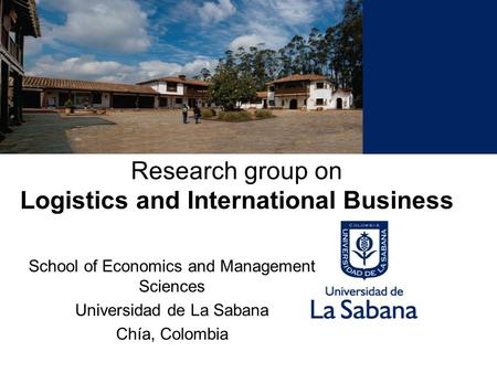 Research group on Logistics and International Business School of Economics and Management Sciences Universidad de La Sabana Chía, Colombia.