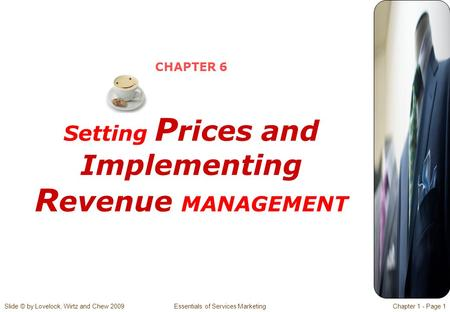 Slide © by Lovelock, Wirtz and Chew 2009 Essentials of Services MarketingChapter 1 - Page 1 CHAPTER 6 Setting P rices and Implementing R evenue MANAGEMENT.