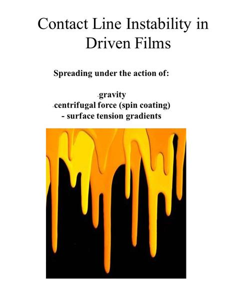 Spreading under the action of: - gravity - centrifugal force (spin coating) - surface tension gradients Contact Line Instability in Driven Films.