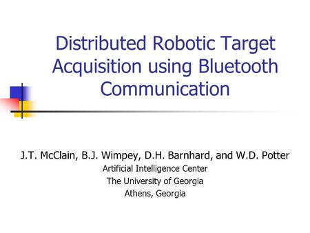 Distributed Robotic Target Acquisition using Bluetooth Communication J.T. McClain, B.J. Wimpey, D.H. Barnhard, and W.D. Potter Artificial Intelligence.