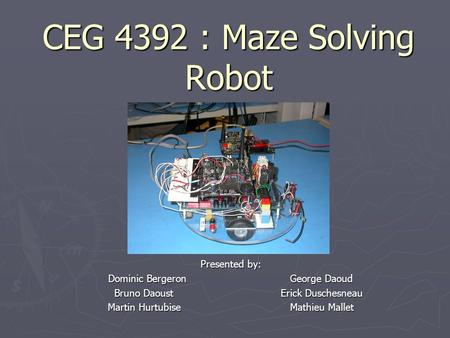 CEG 4392 : Maze Solving Robot Presented by: Dominic Bergeron George Daoud Bruno Daoust Erick Duschesneau Bruno Daoust Erick Duschesneau Martin Hurtubise.