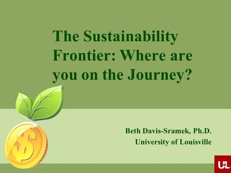 The Sustainability Frontier: Where are you on the Journey? Beth Davis-Sramek, Ph.D. University of Louisville.