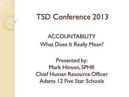 TSD Conference 2013 ACCOUNTABILITY What Does It Really Mean? Presented by: Mark Hinson, SPHR Chief Human Resource Officer Adams 12 Five Star Schools.