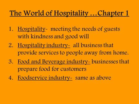 The World of Hospitality …Chapter 1 1.Hospitality- meeting the needs of guests with kindness and good will 2.Hospitality industry- all business that provide.