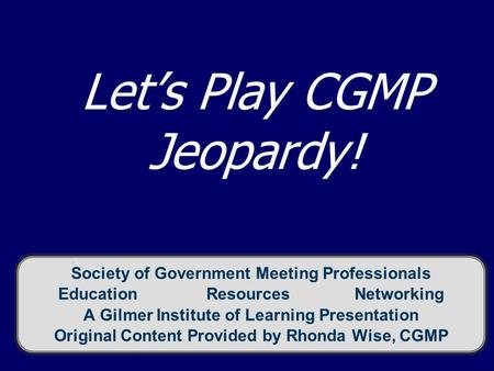 Let's Play CGMP Jeopardy! Society of Government Meeting Professionals EducationResourcesNetworking A Gilmer Institute of Learning Presentation Original.