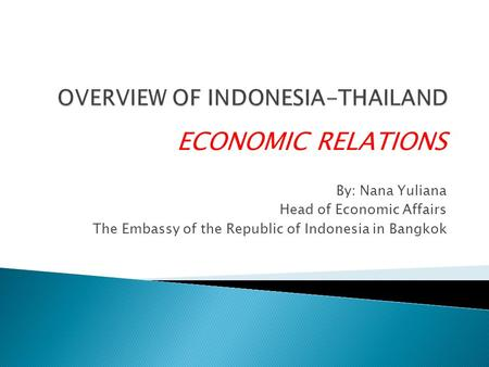 ECONOMIC RELATIONS By: Nana Yuliana Head of Economic Affairs The Embassy of the Republic of Indonesia in Bangkok.