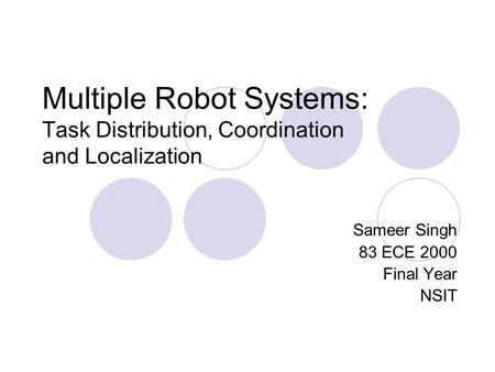 Multiple Robot Systems: Task Distribution, Coordination and Localization Sameer Singh 83 ECE 2000 Final Year NSIT.