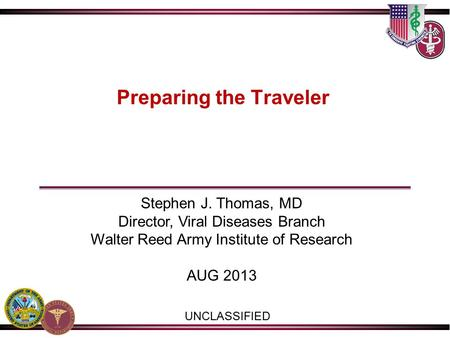 Preparing the Traveler UNCLASSIFIED Stephen J. Thomas, MD Director, Viral Diseases Branch Walter Reed Army Institute of Research AUG 2013.