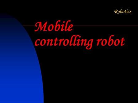 "Mobile controlling robot. What is a Robot ? ""A re-programmable, multifunctional manipulator designed to move material, parts, tools, or specialized devices."