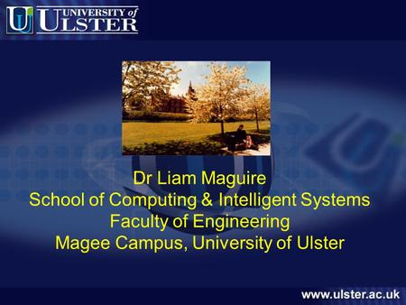 Dr Liam Maguire School of Computing & Intelligent Systems Faculty of Engineering Magee Campus, University of Ulster.