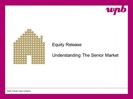 Matt Smith wpb creative Equity Release Understanding The Senior Market.