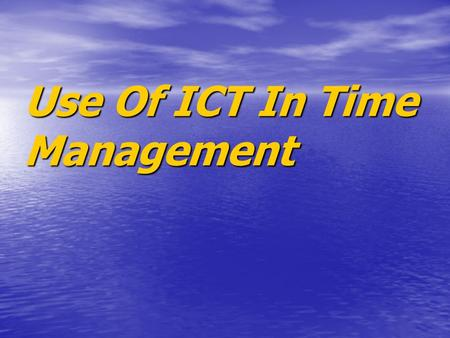 Use Of ICT In Time Management. Objective This presentation is to help show how people can manage their activities to help have enough time for everything.