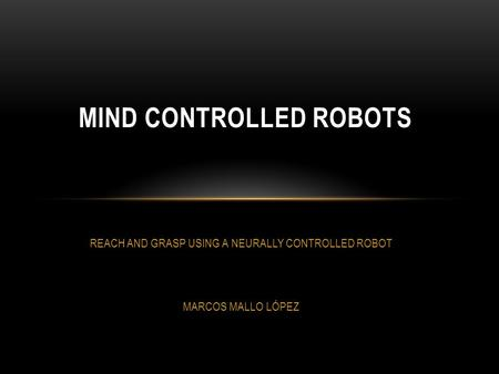 REACH AND GRASP USING A NEURALLY CONTROLLED ROBOT MARCOS MALLO LÓPEZ MIND CONTROLLED ROBOTS.