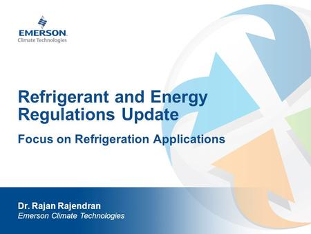 Refrigerant and Energy Regulations Update Dr. Rajan Rajendran Emerson Climate Technologies Focus on Refrigeration Applications.