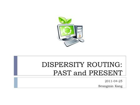DISPERSITY ROUTING: PAST and PRESENT 2011-04-25 Seungmin Kang.